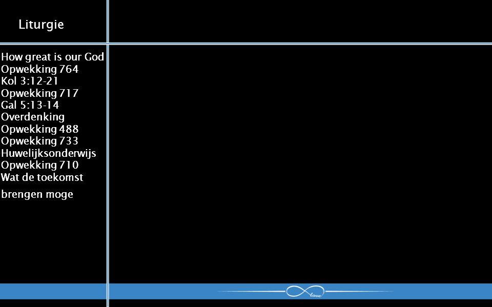 How great is our God Opwekking 764 Kol 3:12-21 Opwekking 717 Gal 5:13-14 Overdenking Opwekking 488 Opwekking 733 Huwelijksonderwijs Opwekking 710 Wat de toekomst brengen moge Liturgie How great is our God Opwekking 764 Kol 3:12-21 Opwekking 717 Gal 5:13-14 Overdenking Opwekking 488 Opwekking 733 Huwelijksonderwijs Opwekking 710 Wat de toekomst brengen moge