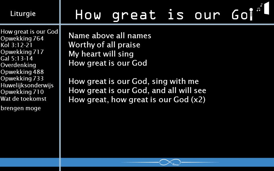 How great is our God Opwekking 764 Kol 3:12-21 Opwekking 717 Gal 5:13-14 Overdenking Opwekking 488 Opwekking 733 Huwelijksonderwijs Opwekking 710 Wat de toekomst brengen moge How great is our God Liturgie Name above all names Worthy of all praise My heart will sing How great is our God How great is our God, sing with me How great is our God, and all will see How great, how great is our God (x2)