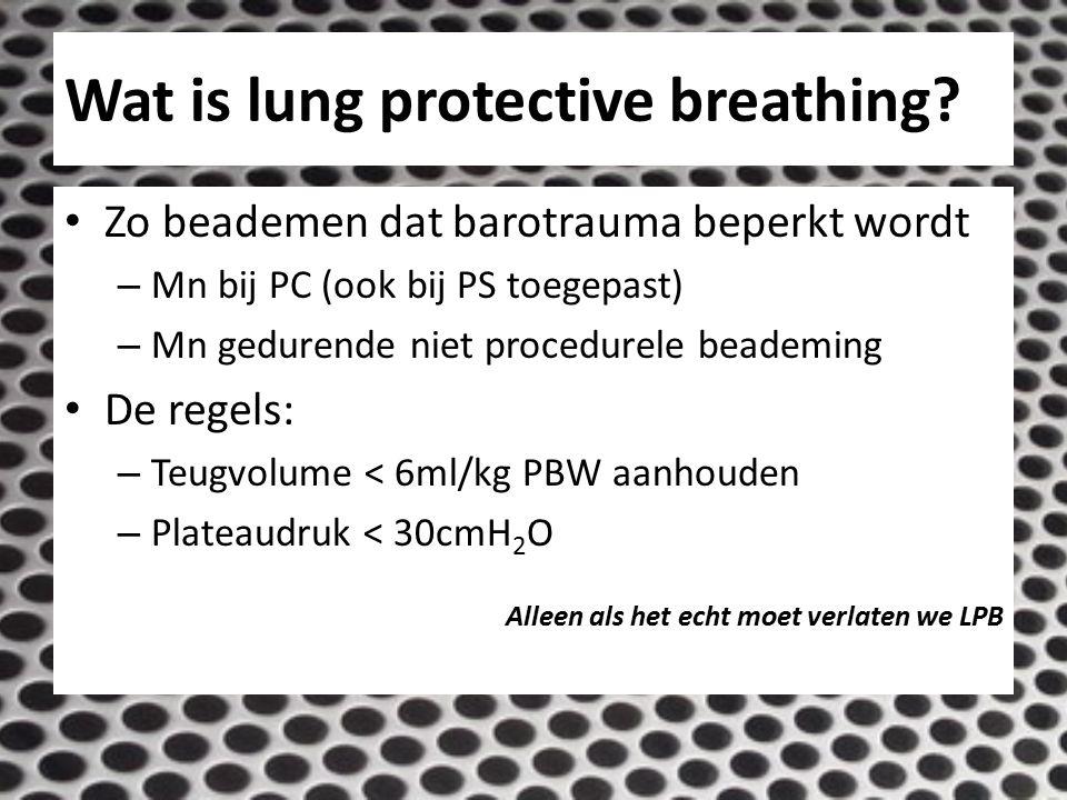 Wat is lung protective breathing? Zo beademen dat barotrauma beperkt wordt – Mn bij PC (ook bij PS toegepast) – Mn gedurende niet procedurele beademin
