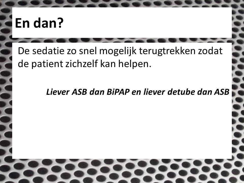 En dan? De sedatie zo snel mogelijk terugtrekken zodat de patient zichzelf kan helpen. Liever ASB dan BiPAP en liever detube dan ASB