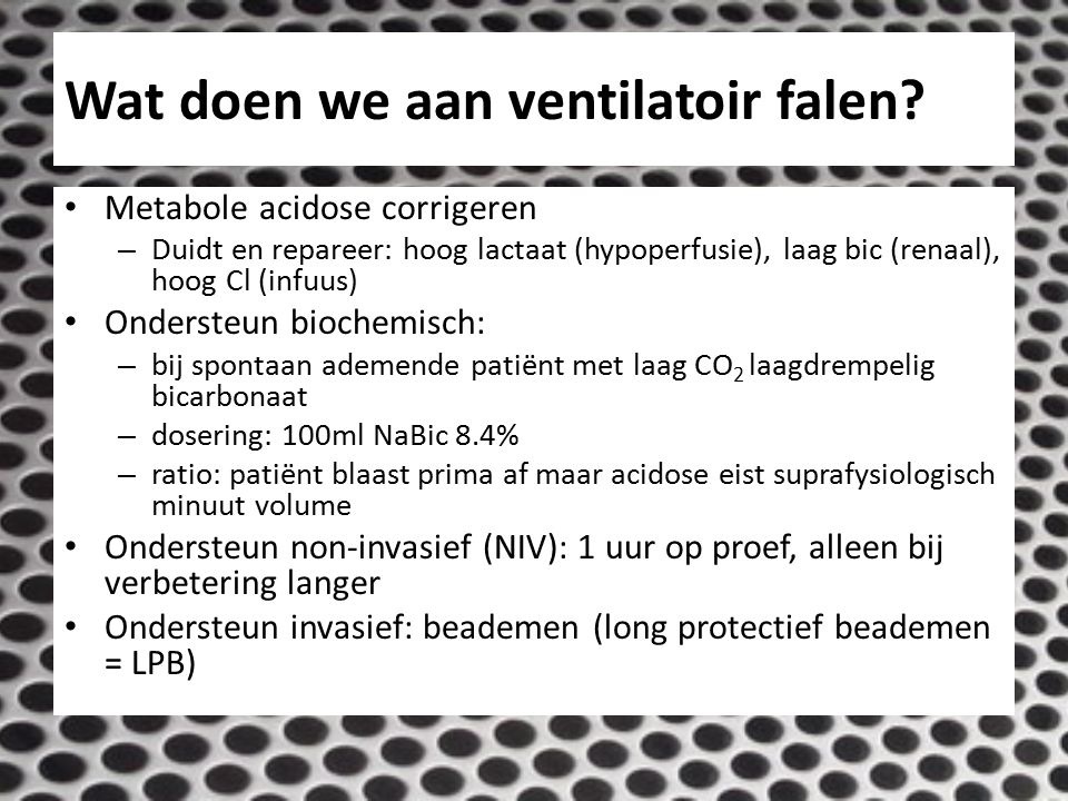 Wat doen we aan ventilatoir falen? Metabole acidose corrigeren – Duidt en repareer: hoog lactaat (hypoperfusie), laag bic (renaal), hoog Cl (infuus) O