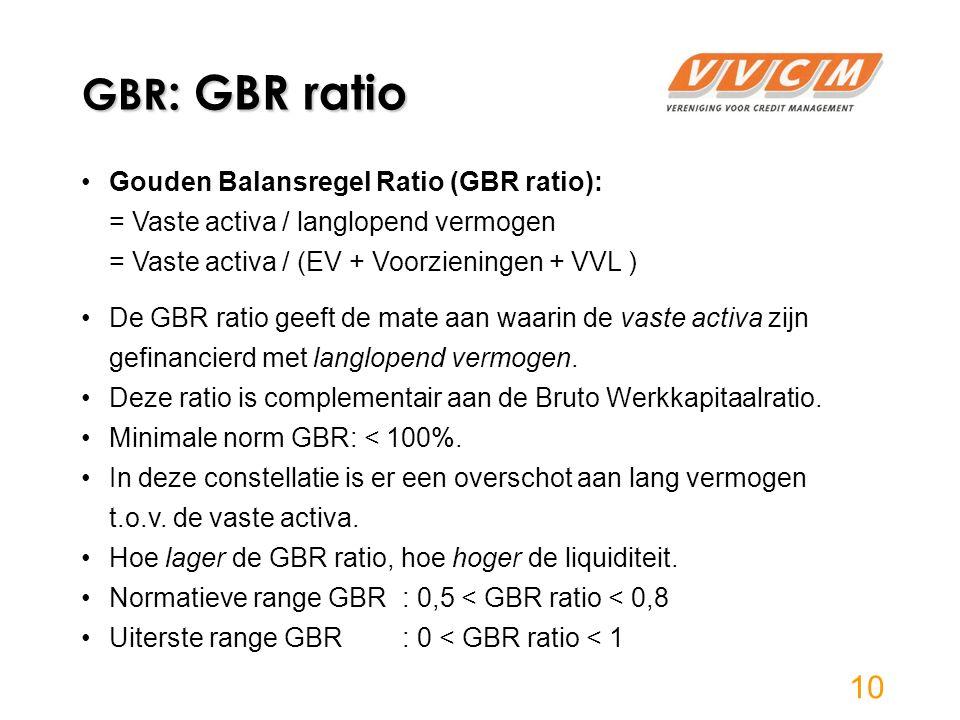 GBR : GBR ratio Gouden Balansregel Ratio (GBR ratio): = Vaste activa / langlopend vermogen = Vaste activa / (EV + Voorzieningen + VVL ) De GBR ratio geeft de mate aan waarin de vaste activa zijn gefinancierd met langlopend vermogen.