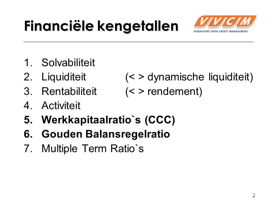 2 Financiële kengetallen 1.Solvabiliteit 2.Liquiditeit( dynamische liquiditeit) 3.Rentabiliteit ( rendement) 4.Activiteit 5.Werkkapitaalratio`s (CCC) 6.Gouden Balansregelratio 7.Multiple Term Ratio`s