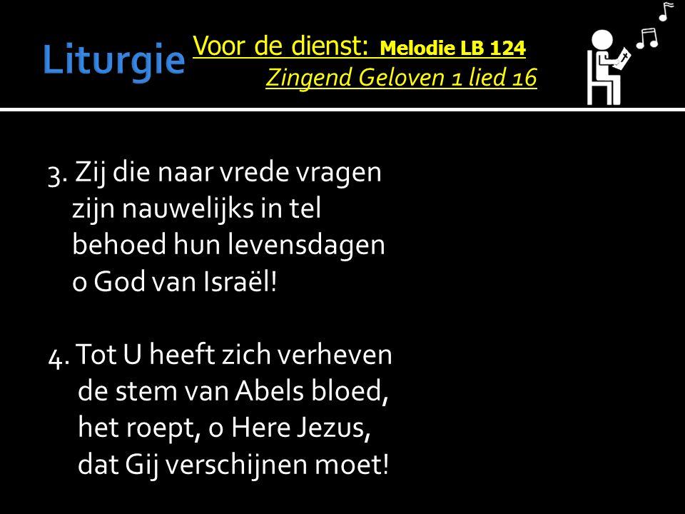 Voor de dienst: Melodie LB 124 Zingend Geloven 1 lied 16 3. Zij die naar vrede vragen zijn nauwelijks in tel behoed hun levensdagen o God van Israël!