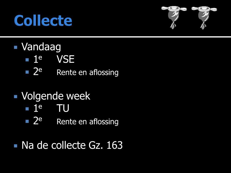  Vandaag  1 e VSE  2 e Rente en aflossing  Volgende week  1 e TU  2 e Rente en aflossing  Na de collecte Gz.