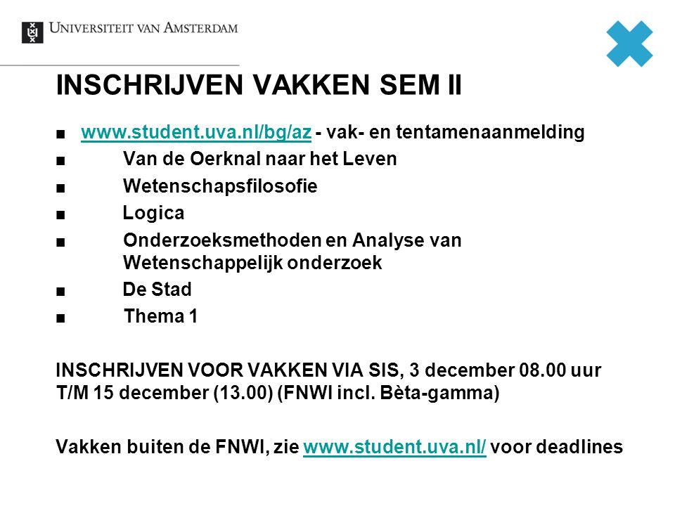 INSCHRIJVEN VAKKEN SEM II www.student.uva.nl/bg/azwww.student.uva.nl/bg/az - vak- en tentamenaanmelding Van de Oerknal naar het Leven Wetenschapsfilosofie Logica Onderzoeksmethoden en Analyse van Wetenschappelijk onderzoek De Stad Thema 1 INSCHRIJVEN VOOR VAKKEN VIA SIS, 3 december 08.00 uur T/M 15 december (13.00) (FNWI incl.
