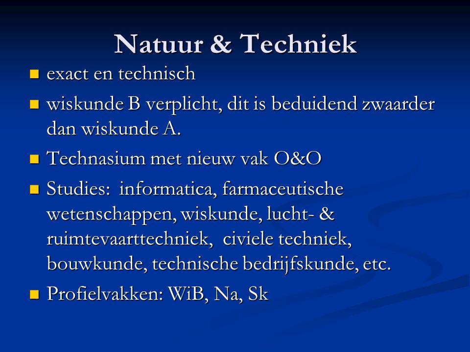 Natuur & Techniek exact en technisch exact en technisch wiskunde B verplicht, dit is beduidend zwaarder dan wiskunde A.
