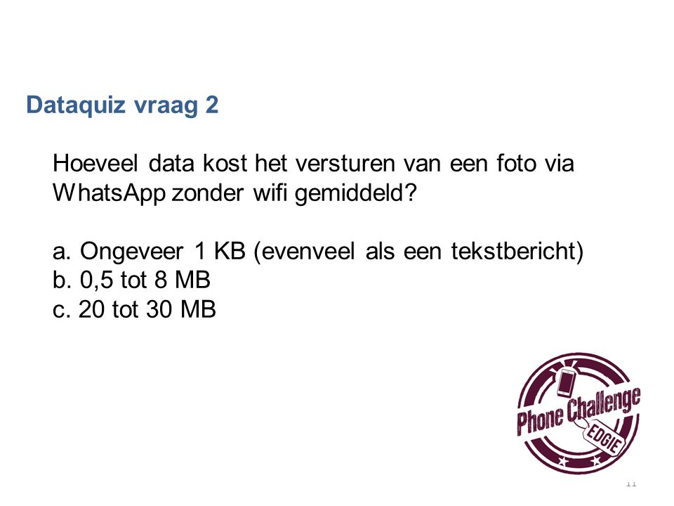 11 Dataquiz vraag 2 Hoeveel data kost het versturen van een foto via WhatsApp zonder wifi gemiddeld? a. Ongeveer 1 KB (evenveel als een tekstbericht)