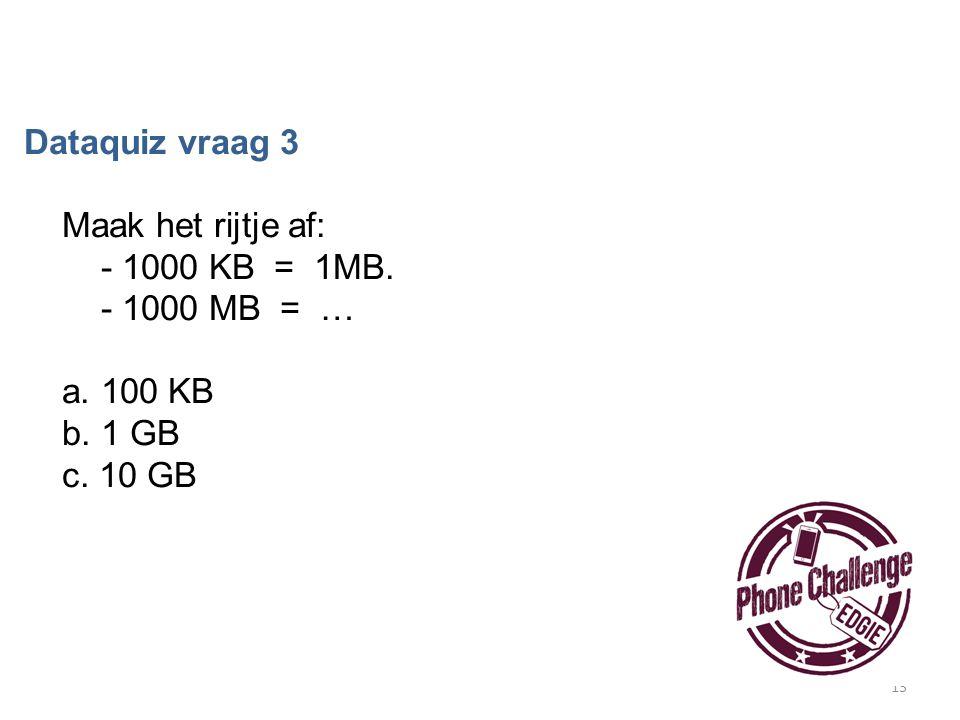 13 Dataquiz vraag 3 Maak het rijtje af: - 1000 KB = 1MB. - 1000 MB = … a. 100 KB b. 1 GB c. 10 GB