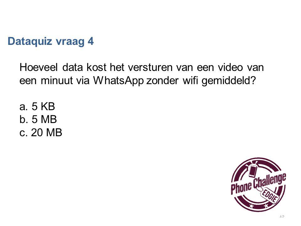 15 Dataquiz vraag 4 Hoeveel data kost het versturen van een video van een minuut via WhatsApp zonder wifi gemiddeld? a. 5 KB b. 5 MB c. 20 MB