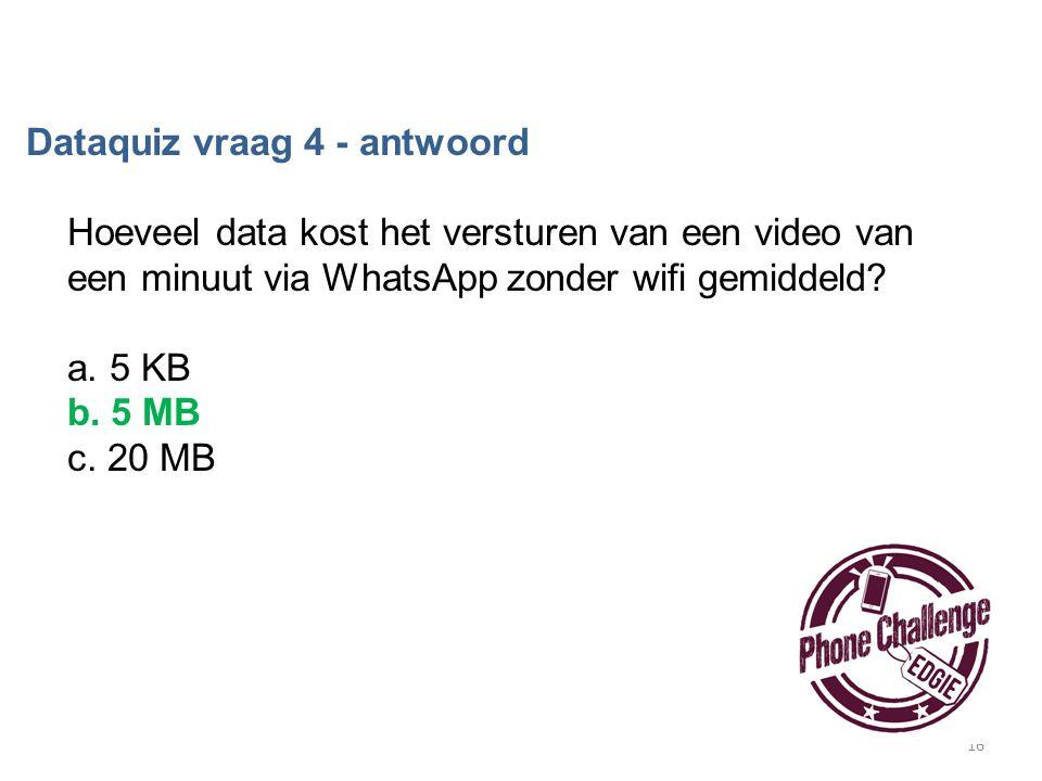 16 Dataquiz vraag 4 - antwoord Hoeveel data kost het versturen van een video van een minuut via WhatsApp zonder wifi gemiddeld? a. 5 KB b. 5 MB c. 20