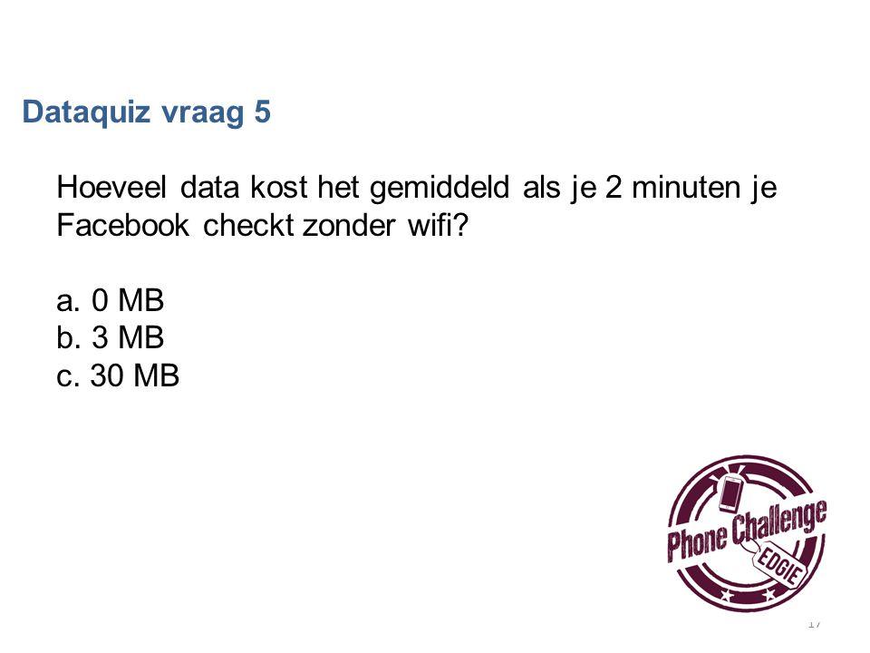 17 Dataquiz vraag 5 Hoeveel data kost het gemiddeld als je 2 minuten je Facebook checkt zonder wifi? a. 0 MB b. 3 MB c. 30 MB