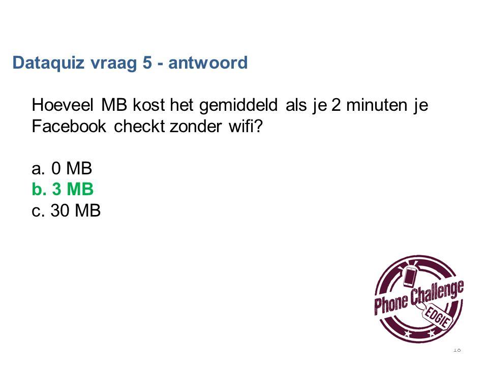 18 Dataquiz vraag 5 - antwoord Hoeveel MB kost het gemiddeld als je 2 minuten je Facebook checkt zonder wifi? a. 0 MB b. 3 MB c. 30 MB