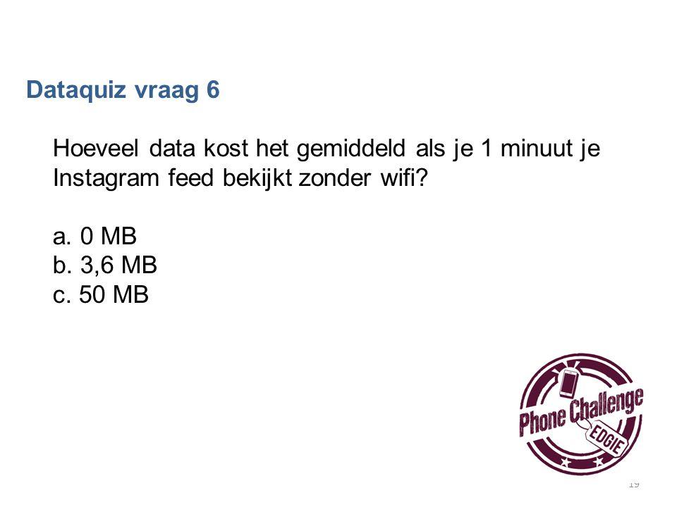 19 Dataquiz vraag 6 Hoeveel data kost het gemiddeld als je 1 minuut je Instagram feed bekijkt zonder wifi? a. 0 MB b. 3,6 MB c. 50 MB