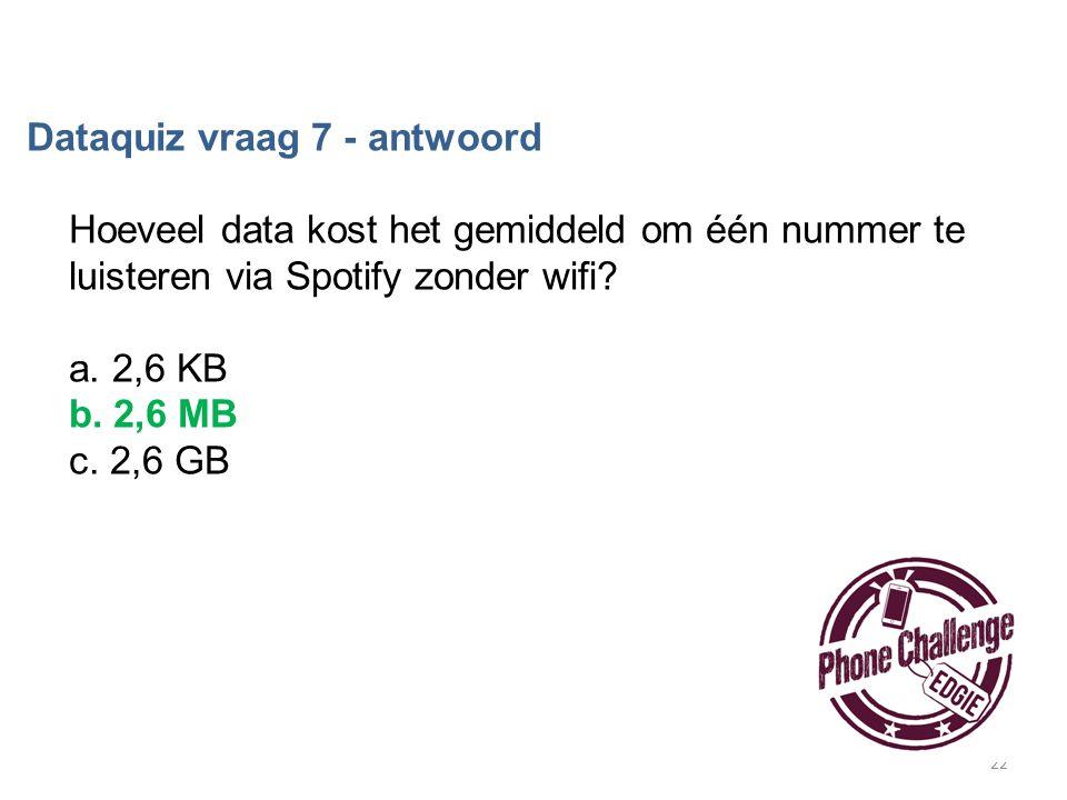 22 Dataquiz vraag 7 - antwoord Hoeveel data kost het gemiddeld om één nummer te luisteren via Spotify zonder wifi? a. 2,6 KB b. 2,6 MB c. 2,6 GB