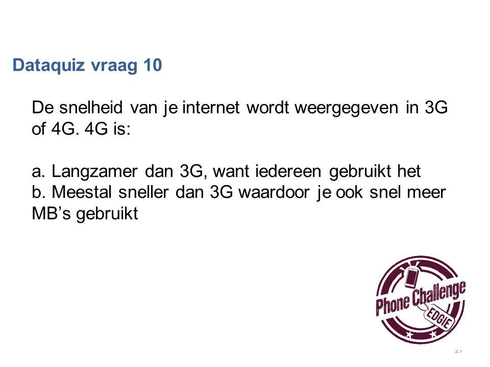 27 Dataquiz vraag 10 De snelheid van je internet wordt weergegeven in 3G of 4G. 4G is: a. Langzamer dan 3G, want iedereen gebruikt het b. Meestal snel