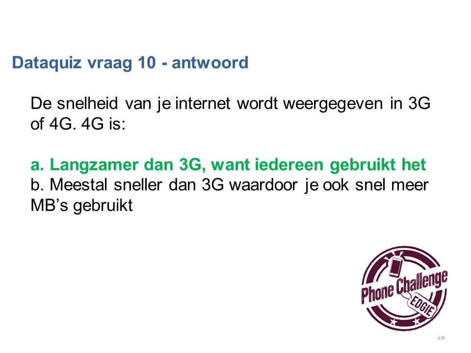 28 Dataquiz vraag 10 - antwoord De snelheid van je internet wordt weergegeven in 3G of 4G. 4G is: a. Langzamer dan 3G, want iedereen gebruikt het b. M