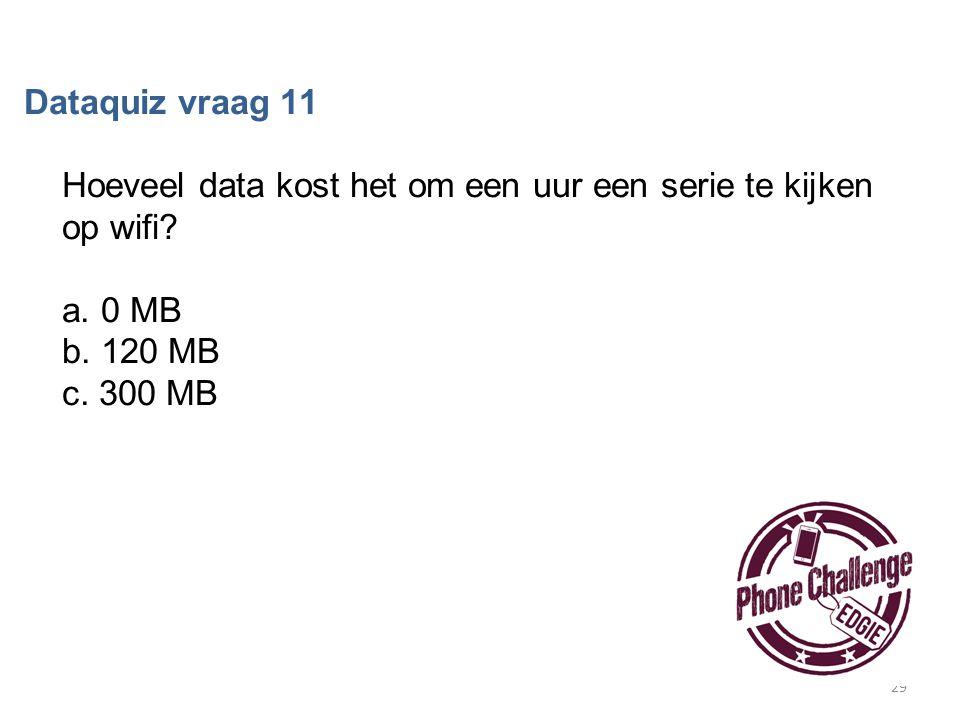 29 Dataquiz vraag 11 Hoeveel data kost het om een uur een serie te kijken op wifi? a. 0 MB b. 120 MB c. 300 MB