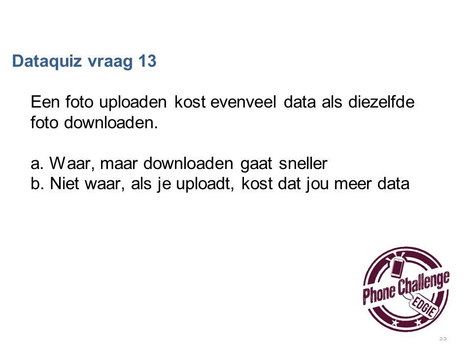 33 Dataquiz vraag 13 Een foto uploaden kost evenveel data als diezelfde foto downloaden. a. Waar, maar downloaden gaat sneller b. Niet waar, als je up