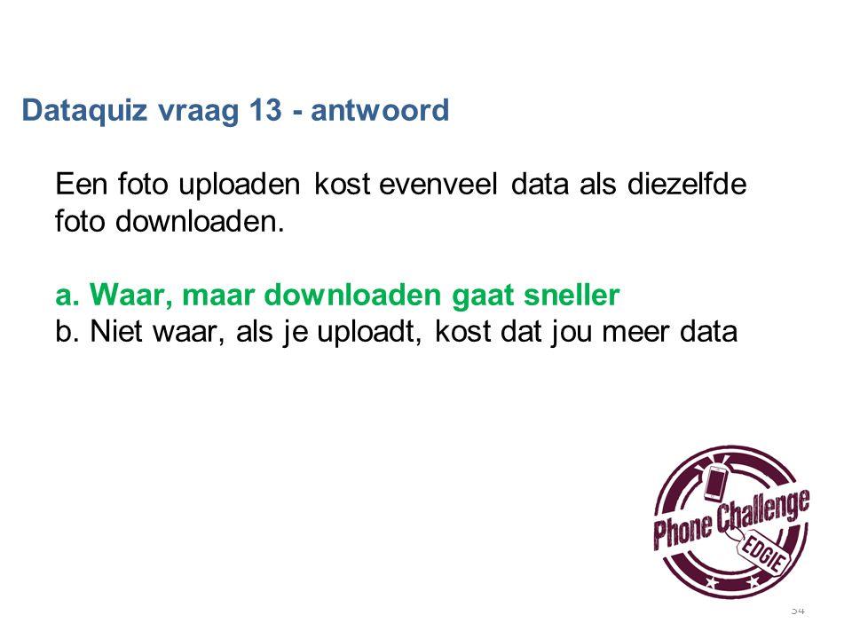 34 Dataquiz vraag 13 - antwoord Een foto uploaden kost evenveel data als diezelfde foto downloaden. a. Waar, maar downloaden gaat sneller b. Niet waar