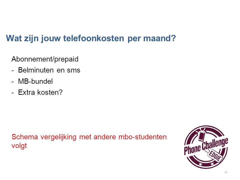 4 Abonnement/prepaid -Belminuten en sms -MB-bundel -Extra kosten? Schema vergelijking met andere mbo-studenten volgt Wat zijn jouw telefoonkosten per