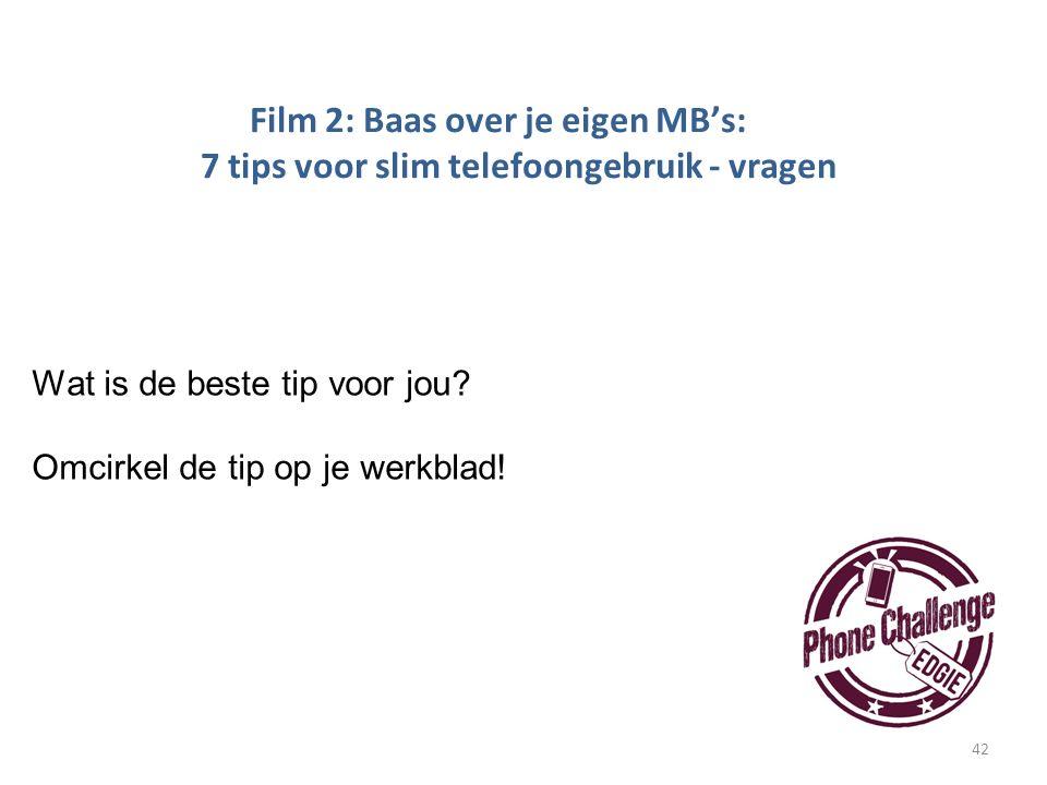42 Film 2: Baas over je eigen MB's: 7 tips voor slim telefoongebruik - vragen Wat is de beste tip voor jou? Omcirkel de tip op je werkblad!