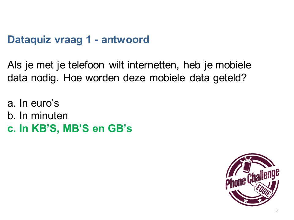 9 Dataquiz vraag 1 - antwoord Als je met je telefoon wilt internetten, heb je mobiele data nodig. Hoe worden deze mobiele data geteld? a. In euro's b.