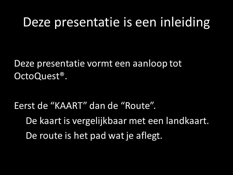 """Deze presentatie is een inleiding Deze presentatie vormt een aanloop tot OctoQuest®. Eerst de """"KAART"""" dan de """"Route"""". De kaart is vergelijkbaar met ee"""