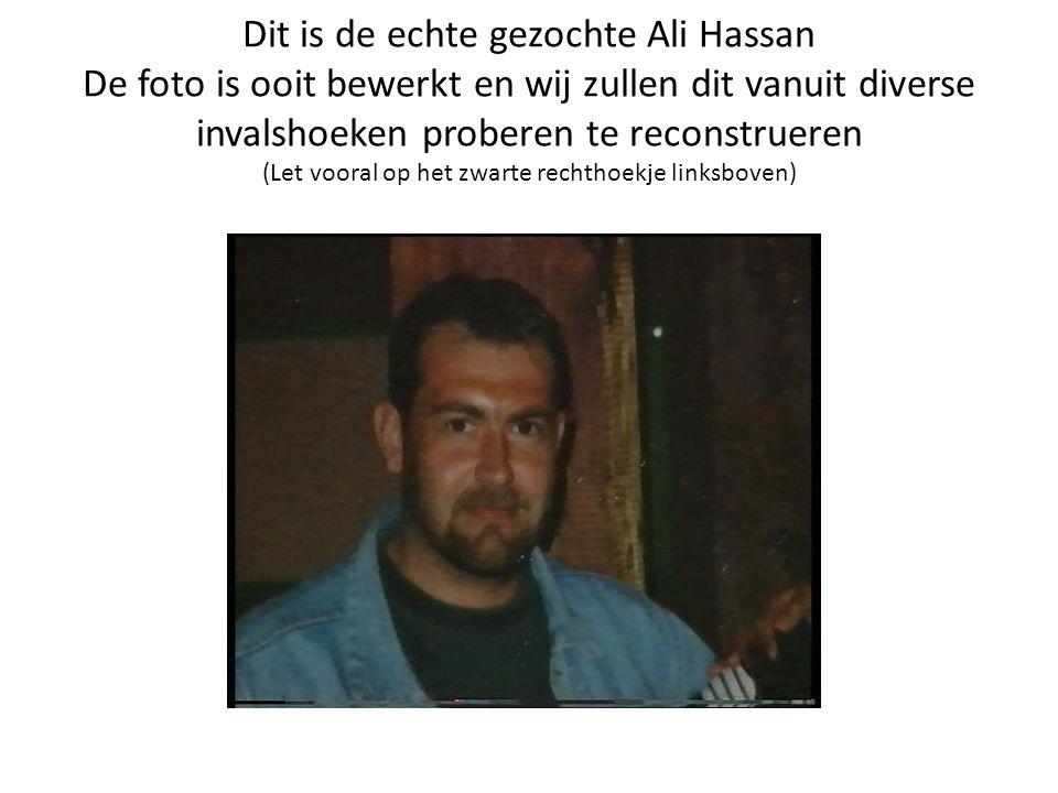 Dit is de echte gezochte Ali Hassan De foto is ooit bewerkt en wij zullen dit vanuit diverse invalshoeken proberen te reconstrueren (Let vooral op het zwarte rechthoekje linksboven)