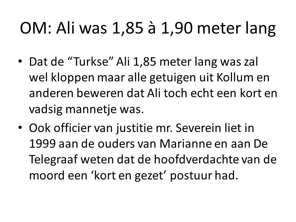 OM: Ali was 1,85 à 1,90 meter lang Dat de Turkse Ali 1,85 meter lang was zal wel kloppen maar alle getuigen uit Kollum en anderen beweren dat Ali toch echt een kort en vadsig mannetje was.