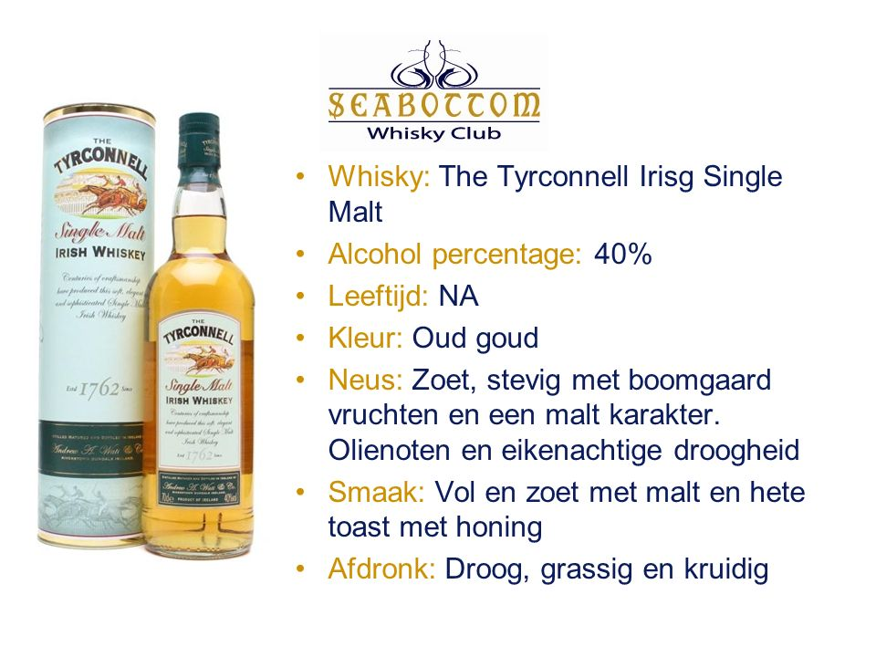 Whisky: The Tyrconnell Irisg Single Malt Alcohol percentage: 40% Leeftijd: NA Kleur: Oud goud Neus: Zoet, stevig met boomgaard vruchten en een malt karakter.