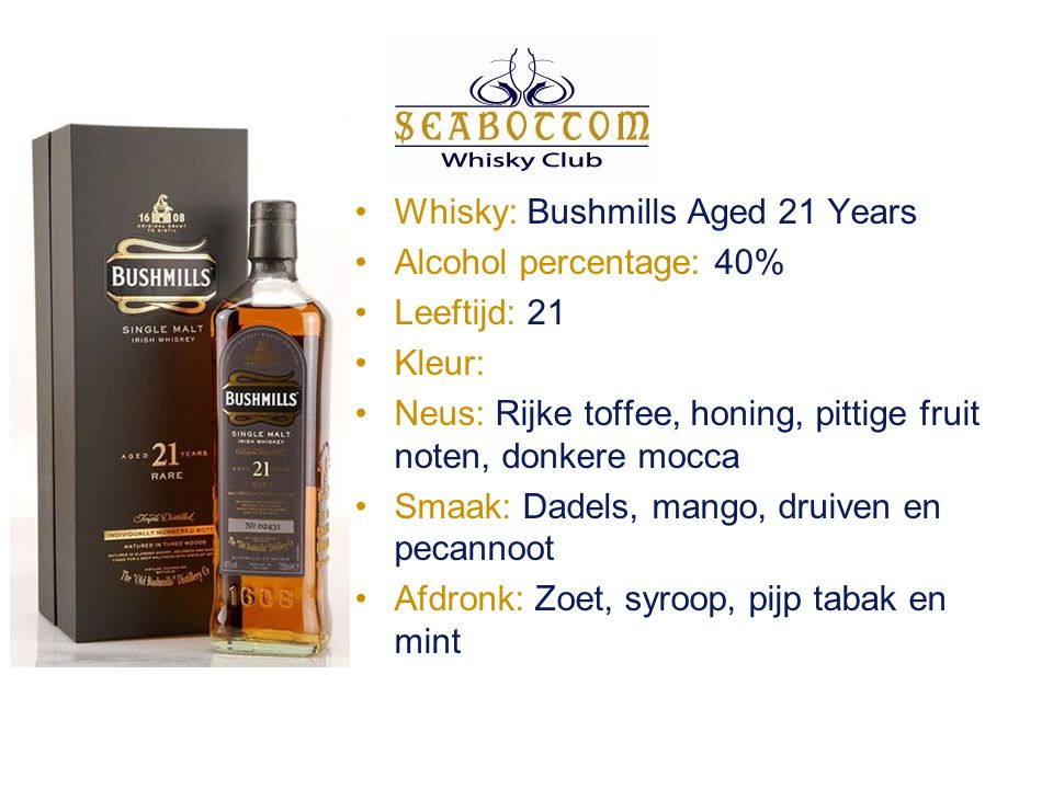 Whisky: Bushmills Aged 21 Years Alcohol percentage: 40% Leeftijd: 21 Kleur: Neus: Rijke toffee, honing, pittige fruit noten, donkere mocca Smaak: Dadels, mango, druiven en pecannoot Afdronk: Zoet, syroop, pijp tabak en mint
