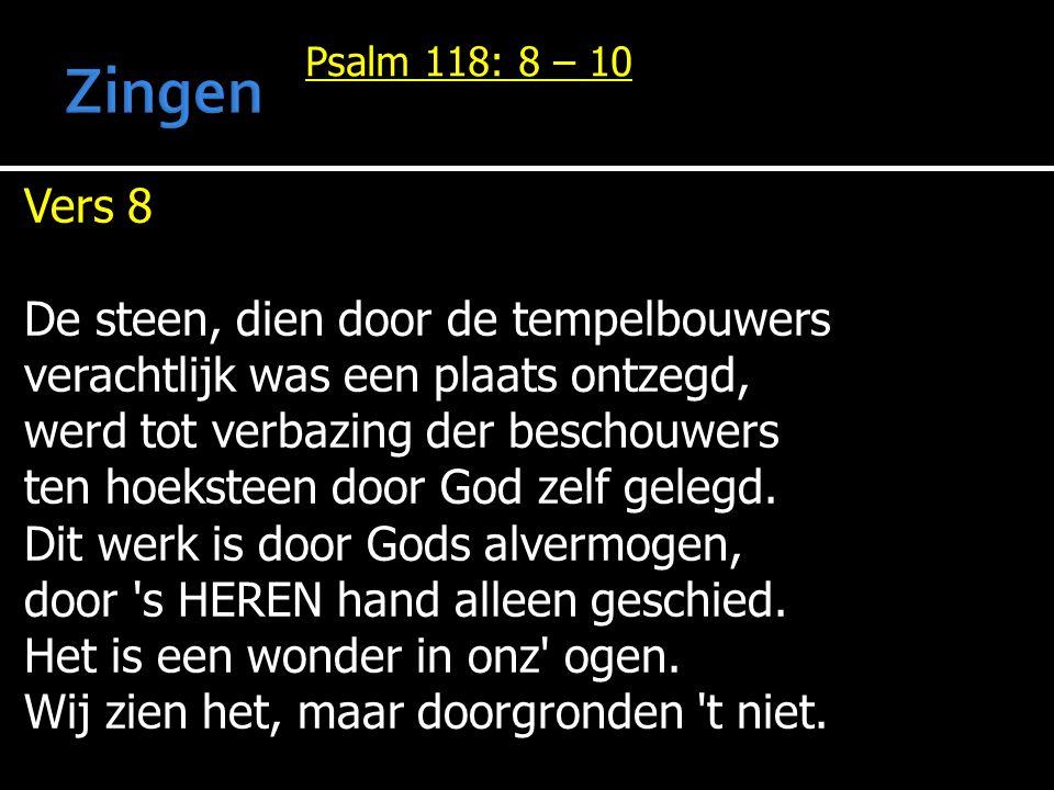 Psalm 118: 8 – 10 Vers 8 De steen, dien door de tempelbouwers verachtlijk was een plaats ontzegd, werd tot verbazing der beschouwers ten hoeksteen door God zelf gelegd.