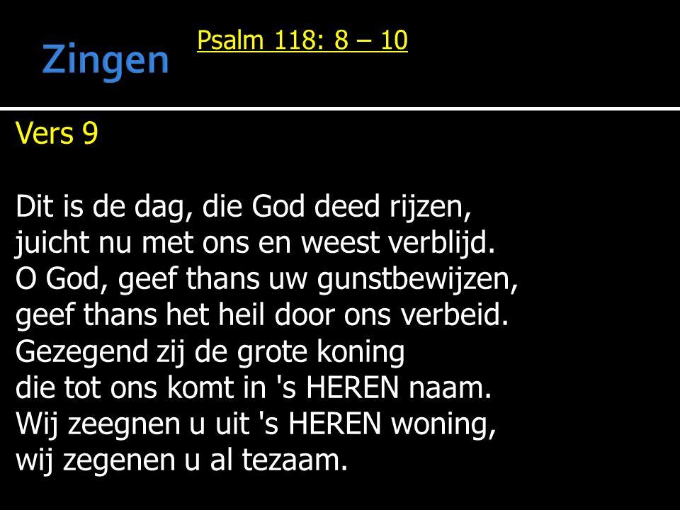 Psalm 118: 8 – 10 Vers 9 Dit is de dag, die God deed rijzen, juicht nu met ons en weest verblijd.