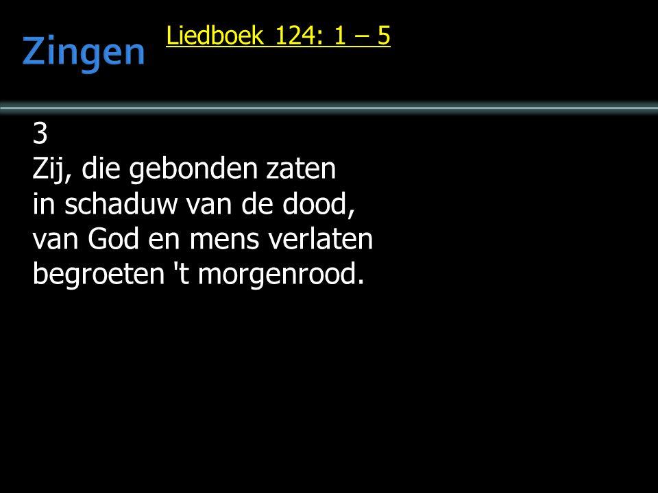 Liedboek 124: 1 – 5 3 Zij, die gebonden zaten in schaduw van de dood, van God en mens verlaten begroeten t morgenrood.