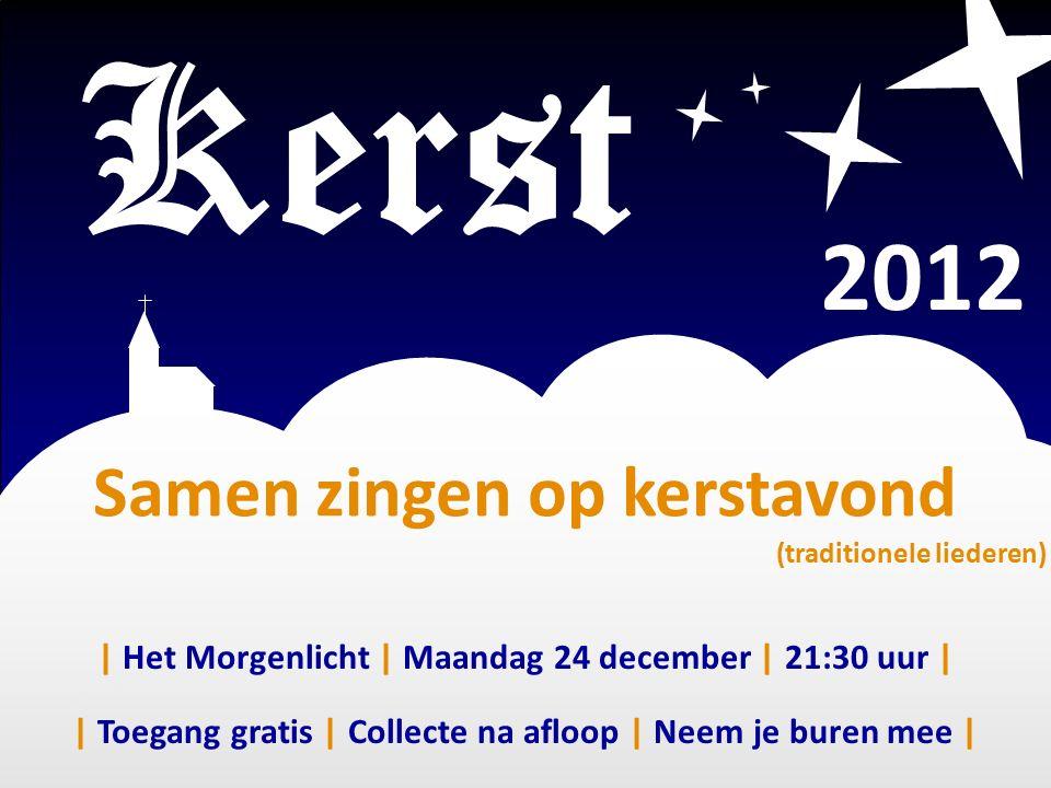 Samen zingen op kerstavond (traditionele liederen) Kerst 2012 | Toegang gratis | Collecte na afloop | Neem je buren mee | | Het Morgenlicht | Maandag 24 december | 21:30 uur |