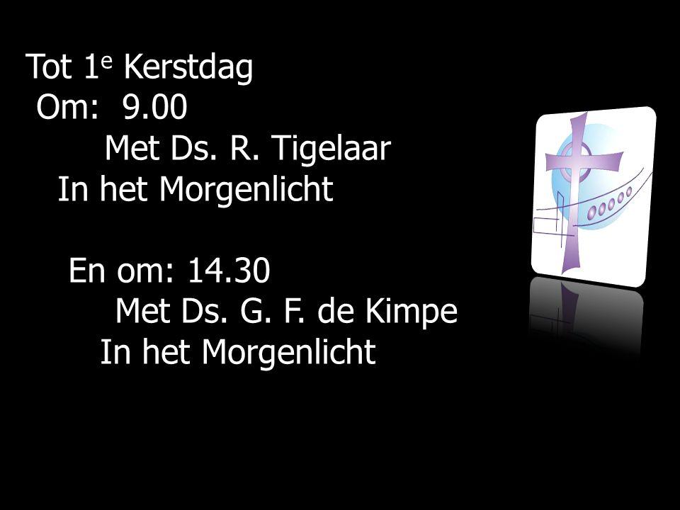 Tot 1 e Kerstdag Om: 9.00 Om: 9.00 Met Ds.R. Tigelaar Met Ds.