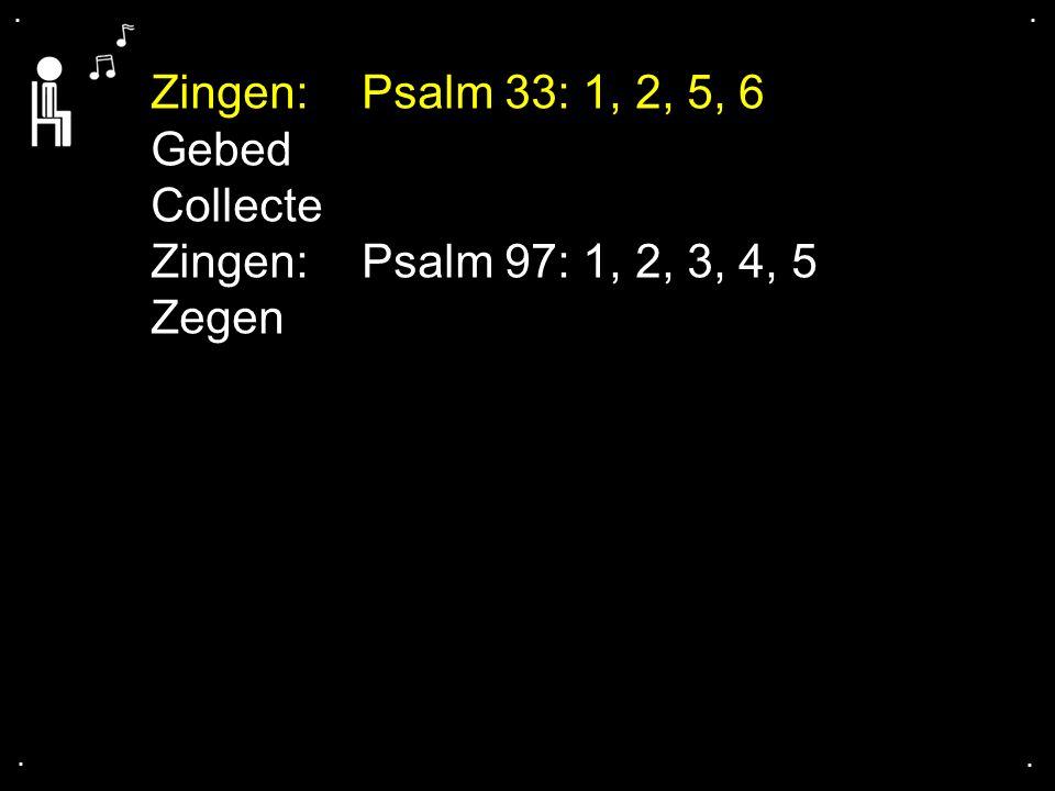 .... Zingen: Psalm 33: 1, 2, 5, 6 Gebed Collecte Zingen: Psalm 97: 1, 2, 3, 4, 5 Zegen