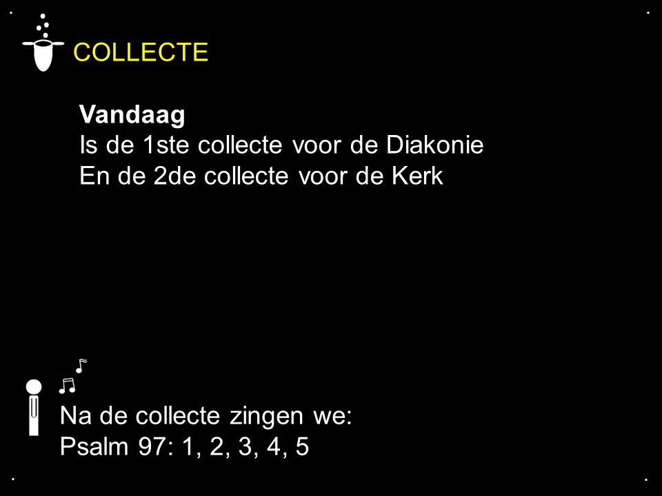 .... COLLECTE Vandaag Is de 1ste collecte voor de Diakonie En de 2de collecte voor de Kerk Na de collecte zingen we: Psalm 97: 1, 2, 3, 4, 5