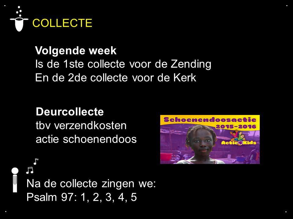 .... COLLECTE Volgende week Is de 1ste collecte voor de Zending En de 2de collecte voor de Kerk Na de collecte zingen we: Psalm 97: 1, 2, 3, 4, 5 Deur
