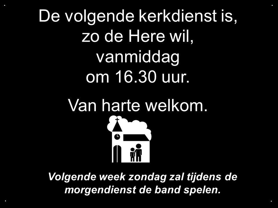 De volgende kerkdienst is, zo de Here wil, vanmiddag om 16.30 uur. Van harte welkom..... Volgende week zondag zal tijdens de morgendienst de band spel