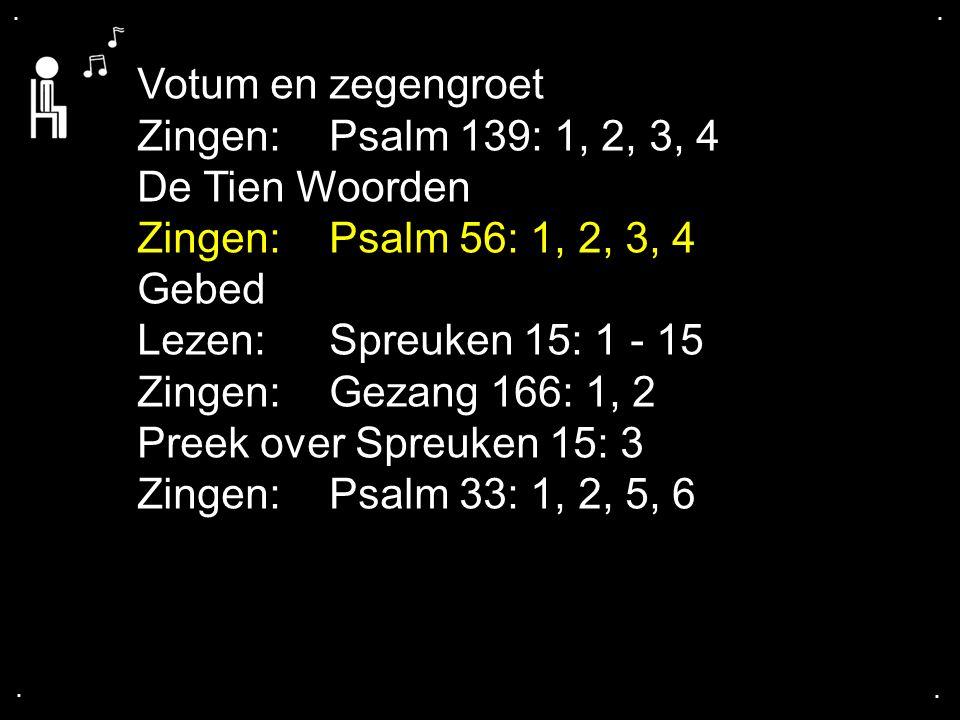 .... Votum en zegengroet Zingen: Psalm 139: 1, 2, 3, 4 De Tien Woorden Zingen: Psalm 56: 1, 2, 3, 4 Gebed Lezen: Spreuken 15: 1 - 15 Zingen: Gezang 16