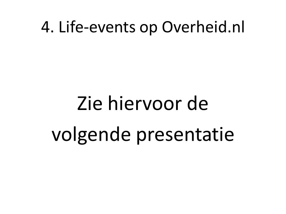 4. Life-events op Overheid.nl Zie hiervoor de volgende presentatie