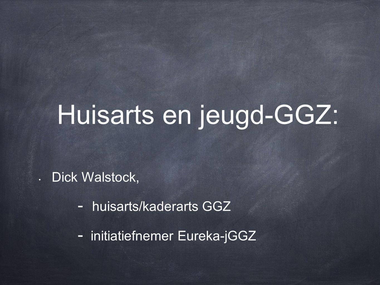 Huisarts en jeugd-GGZ: Dick Walstock, - huisarts/kaderarts GGZ - initiatiefnemer Eureka-jGGZ