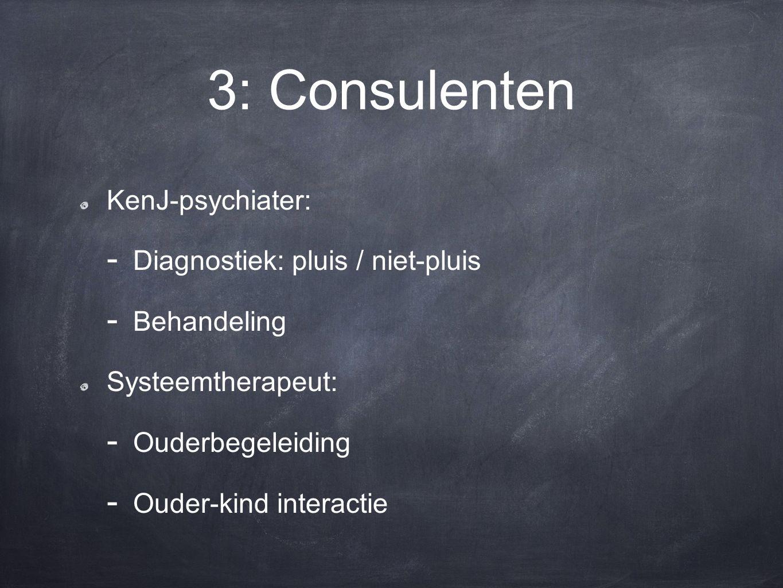 3: Consulenten KenJ-psychiater: - Diagnostiek: pluis / niet-pluis - Behandeling Systeemtherapeut: - Ouderbegeleiding - Ouder-kind interactie