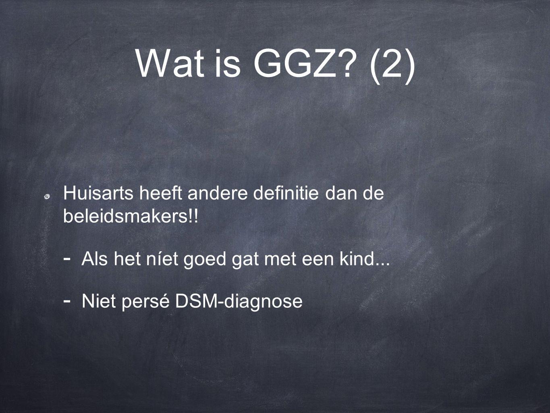 Wat is GGZ? (2) Huisarts heeft andere definitie dan de beleidsmakers!! - Als het níet goed gat met een kind... - Niet persé DSM-diagnose