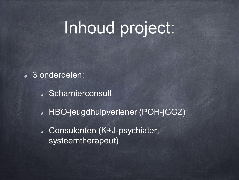 Inhoud project: 3 onderdelen: Scharnierconsult HBO-jeugdhulpverlener (POH-jGGZ) Consulenten (K+J-psychiater, systeemtherapeut)