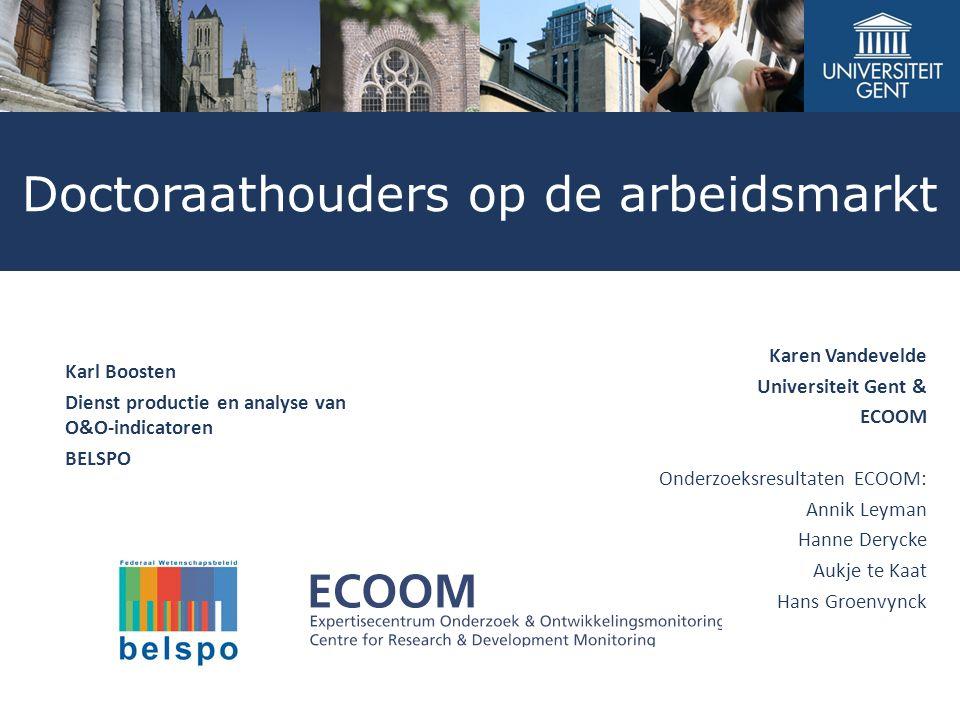Doctoraathouders op de arbeidsmarkt Karen Vandevelde Universiteit Gent & ECOOM Onderzoeksresultaten ECOOM: Annik Leyman Hanne Derycke Aukje te Kaat Ha