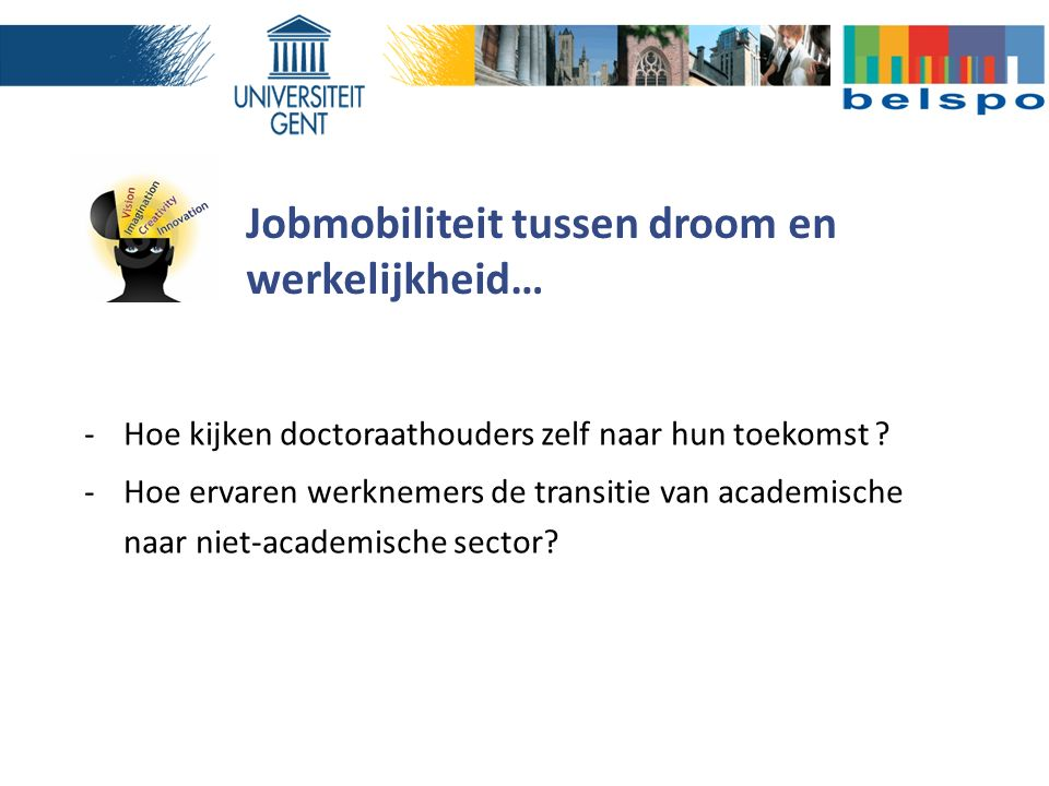Jobmobiliteit tussen droom en werkelijkheid… -Hoe kijken doctoraathouders zelf naar hun toekomst ? -Hoe ervaren werknemers de transitie van academisch