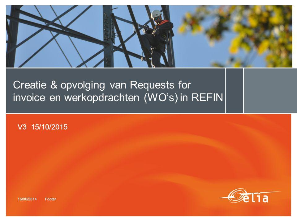 16/06/2014Footer Creatie & opvolging van Requests for invoice en werkopdrachten (WO's) in REFIN V3 15/10/2015